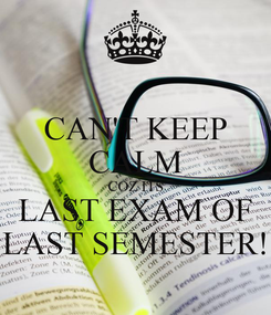 Poster: CAN'T KEEP CALM COZ ITS LAST EXAM OF LAST SEMESTER!