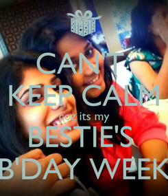 Poster: CAN'T  KEEP CALM coz its my BESTIE'S  B'DAY WEEK