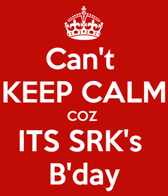 Poster: Can't  KEEP CALM COZ  ITS SRK's  B'day