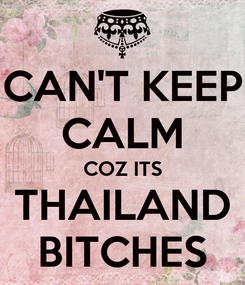 Poster: CAN'T KEEP CALM COZ ITS THAILAND BITCHES