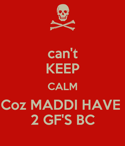 Poster: can't KEEP CALM Coz MADDI HAVE  2 GF'S BC