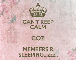 Poster: CAN'T KEEP CALM COZ MEMBERS R SLEEPING...zzz..