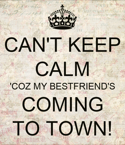 Poster: CAN'T KEEP CALM 'COZ MY BESTFRIEND'S COMING TO TOWN!