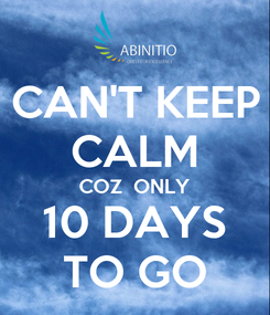 Poster: CAN'T KEEP CALM COZ  ONLY 10 DAYS TO GO