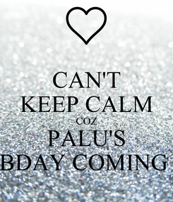 Poster: CAN'T KEEP CALM COZ PALU'S BDAY COMING