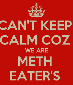 Poster: CAN'T KEEP  CALM COZ  WE ARE METH  EATER'S