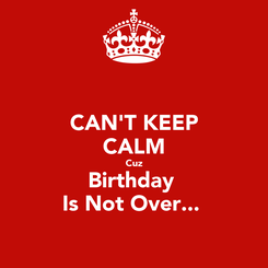 Poster: CAN'T KEEP CALM Cuz Birthday  Is Not Over...