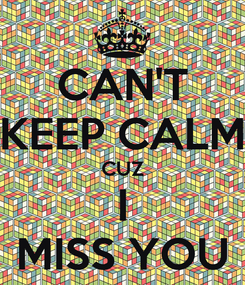 Poster: CAN'T KEEP CALM CUZ I MISS YOU