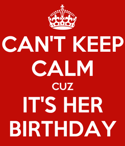 Poster: CAN'T KEEP CALM CUZ IT'S HER BIRTHDAY