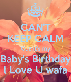 Poster: CAN'T KEEP CALM Cuz it's my Baby's Birthday l Love U wafa