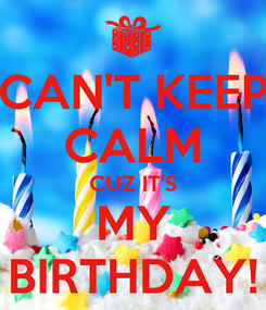 Poster: CAN'T KEEP CALM CUZ IT'S MY BIRTHDAY!