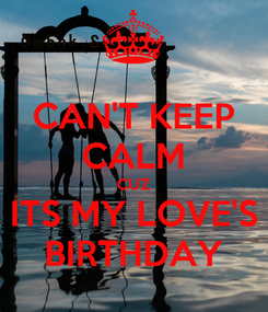 Poster: CAN'T KEEP CALM CUZ ITS MY LOVE'S BIRTHDAY
