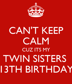 Poster: CAN'T KEEP CALM CUZ ITS MY TWIN SISTERS  13TH BIRTHDAY