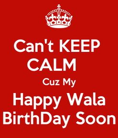 Poster: Can't KEEP  CALM    Cuz My Happy Wala BirthDay Soon