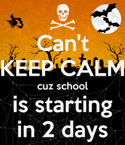 Poster: Can't KEEP CALM cuz school is starting in 2 days