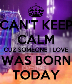 Poster: CAN'T KEEP CALM CUZ SOMEONE I LOVE WAS BORN TODAY