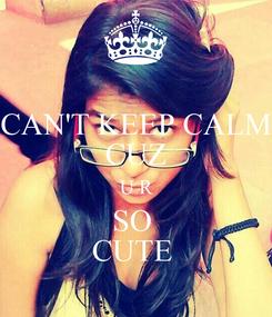 Poster: CAN'T KEEP CALM CUZ U R SO  CUTE