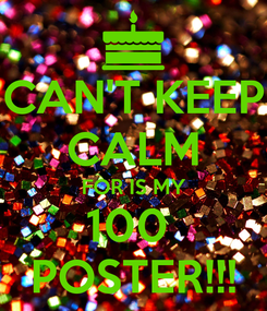 Poster: CAN'T KEEP CALM FOR IS MY 100  POSTER!!!