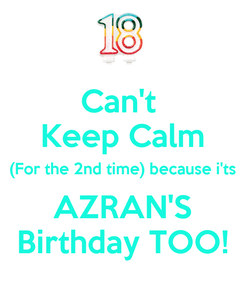 Poster: Can't  Keep Calm (For the 2nd time) because i'ts AZRAN'S Birthday TOO!