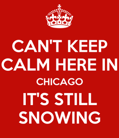 Poster: CAN'T KEEP CALM HERE IN CHICAGO IT'S STILL SNOWING