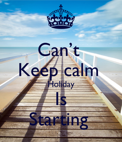 Poster: Can't  Keep calm  Holiday Is Starting