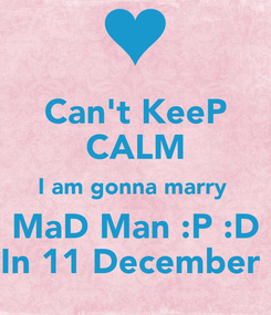 Poster: Can't KeeP CALM I am gonna marry  MaD Man :P :D In 11 December