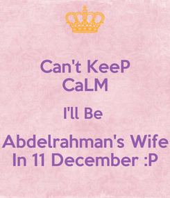 Poster: Can't KeeP CaLM I'll Be  Abdelrahman's Wife In 11 December :P