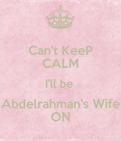 Poster: Can't KeeP CALM I'll be  Abdelrahman's Wife ON