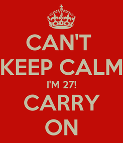 Poster: CAN'T  KEEP CALM I'M 27! CARRY ON