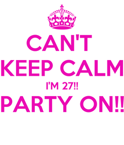Poster: CAN'T  KEEP CALM I'M 27!! PARTY ON!!