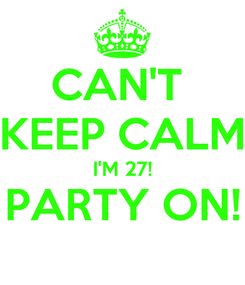 Poster: CAN'T  KEEP CALM I'M 27! PARTY ON!