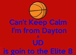 Poster: Can't Keep Calm  I'm from Dayton & UD is goin to the Elite 8
