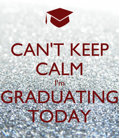 Poster: CAN'T KEEP CALM I'm GRADUATING TODAY