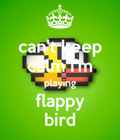 Poster: can't keep calm i'm playing flappy bird