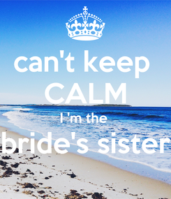 Poster: can't keep  CALM I 'm the  bride's sister