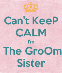 Poster: Can't KeeP CALM I'm  The GroOm Sister