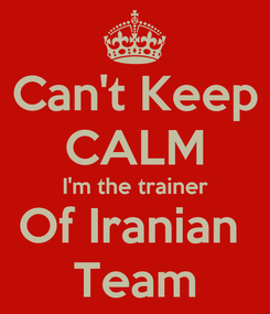 Poster: Can't Keep CALM I'm the trainer Of Iranian  Team