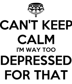 Poster: CAN'T KEEP CALM I'M WAY TOO DEPRESSED FOR THAT