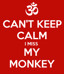 Poster: CAN'T KEEP CALM I MISS  MY MONKEY