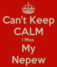 Poster: Can't Keep CALM I Miss  My Nepew