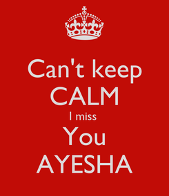Poster: Can't keep CALM I miss  You AYESHA