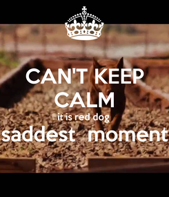 Poster: CAN'T KEEP CALM it is red dog  saddest  moment
