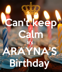 Poster: Can't keep Calm It's  ARAYNA'S  Birthday
