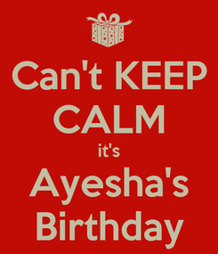 Poster: Can't KEEP CALM it's Ayesha's Birthday