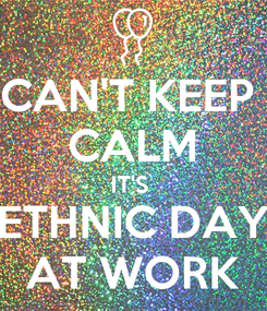 Poster: CAN'T KEEP  CALM IT'S  ETHNIC DAY AT WORK