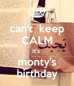 Poster: can't  keep CALM it's  monty's birthday