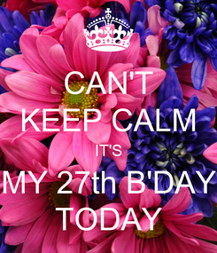 Poster: CAN'T KEEP CALM IT'S MY 27th B'DAY TODAY