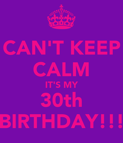 Poster: CAN'T KEEP CALM IT'S MY 30th BIRTHDAY!!!