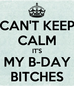 Poster: CAN'T KEEP CALM IT'S MY B-DAY BITCHES
