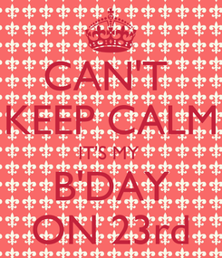 Poster: CAN'T  KEEP CALM IT'S MY  B'DAY ON 23rd